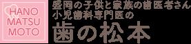 岩手県盛岡市で評判の歯医者さん 小児歯科専門医の歯の松本